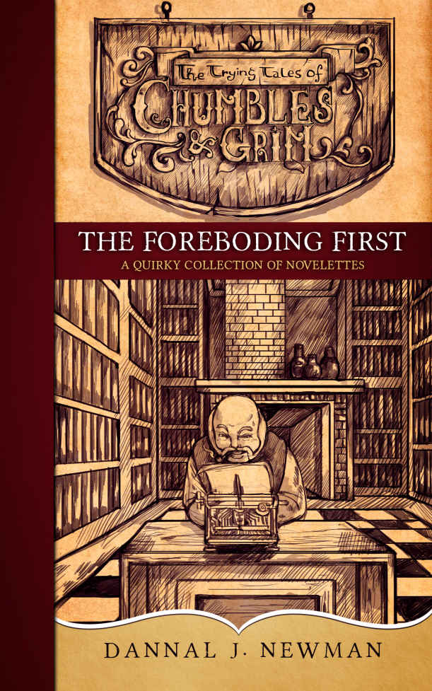 The Foreboding First: A Quirky Collection of Novelettes (The Trying Tales of Chumbles & Grim) by Dannal J. Newman