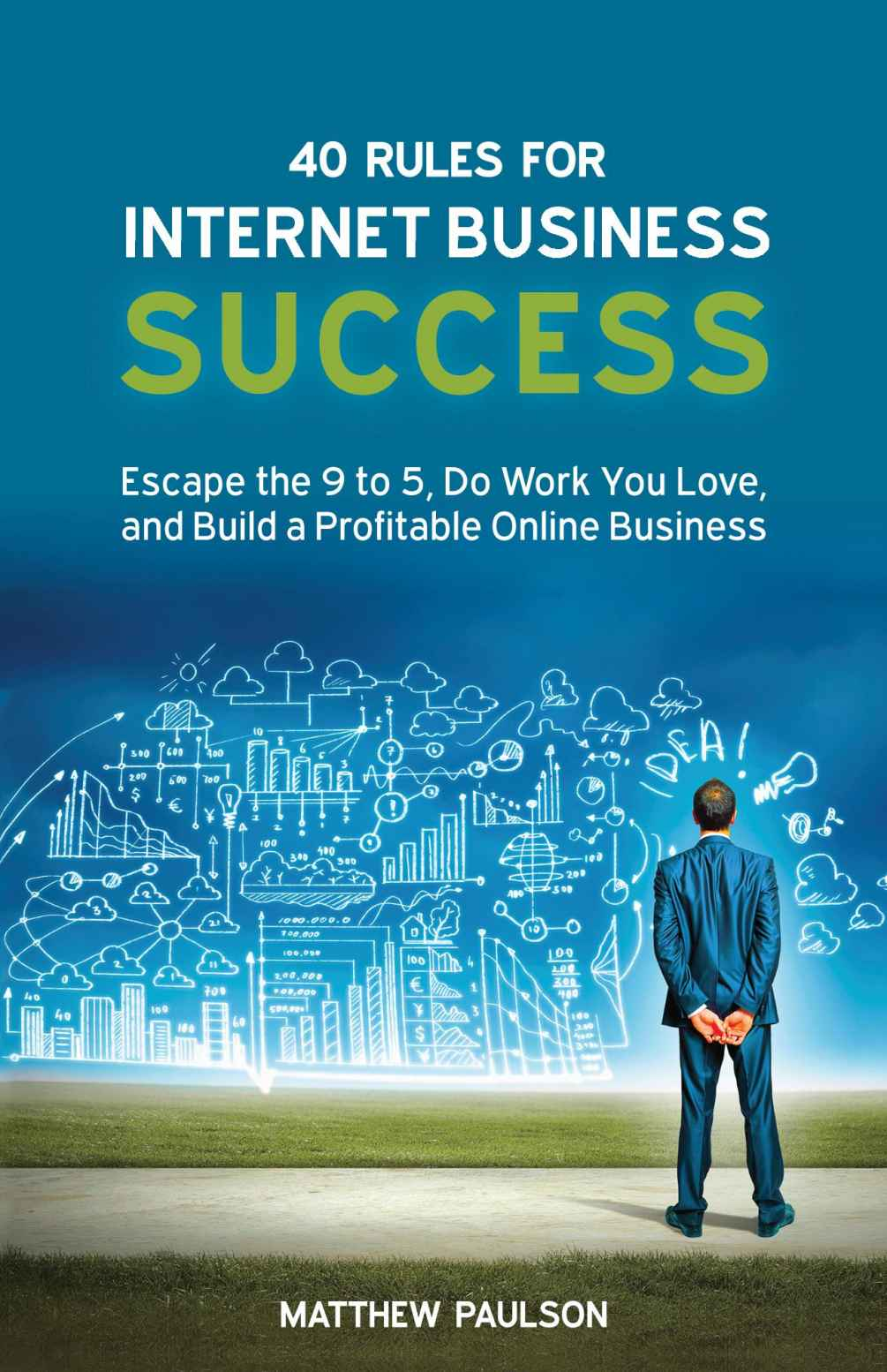40 Rules for Internet Business Success: Escape the 9 to 5, Do Work You Love, and Build a Profitable Online Business by Matthew Paulson
