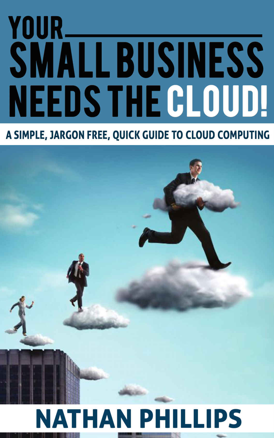 Your Small Business Needs The Cloud: A simple, jargon free, quick guide to cloud computing by Nathan Phillips