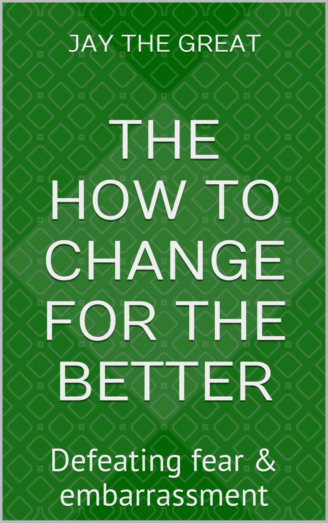 the How to Change for the Better: Chapter Three Defeating Fear & Embarrassment